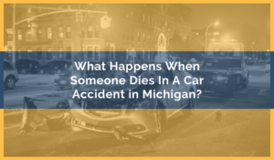 What Happens When Someone Dies In A Car Accident in Michigan?